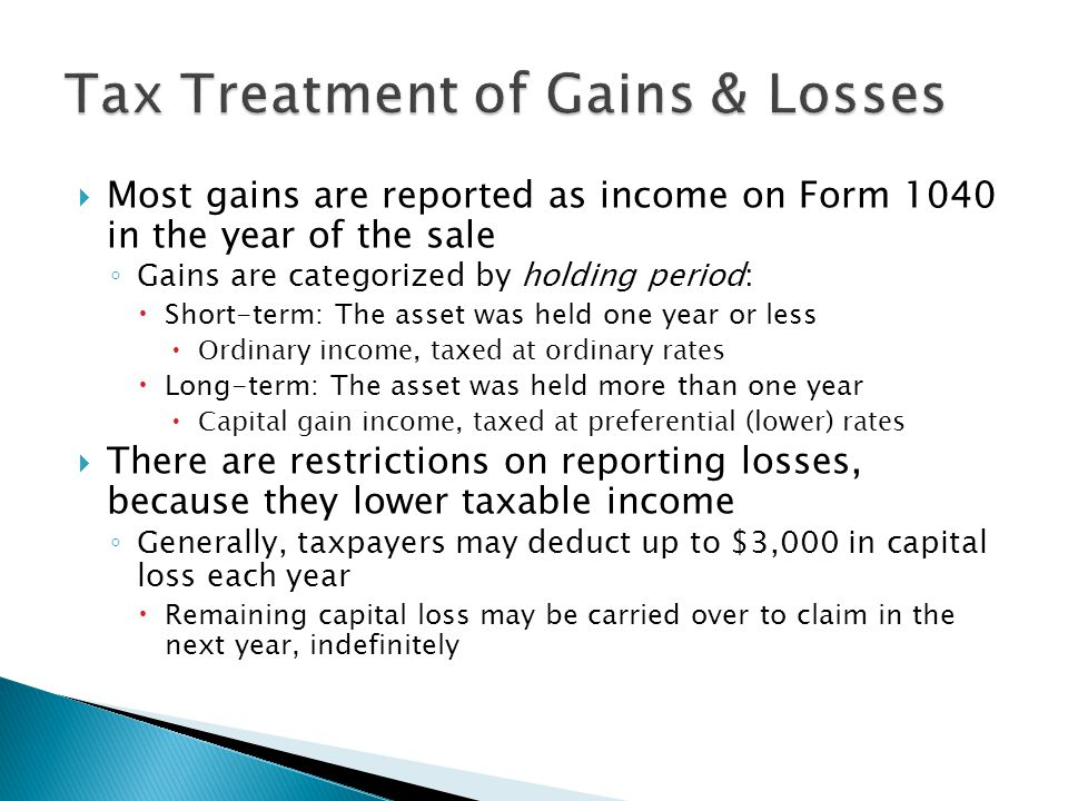 Most gains are reported as income on Form 1040 in the year of the sale Gains are categorized by holding period: Short-term: The asset was held one yea