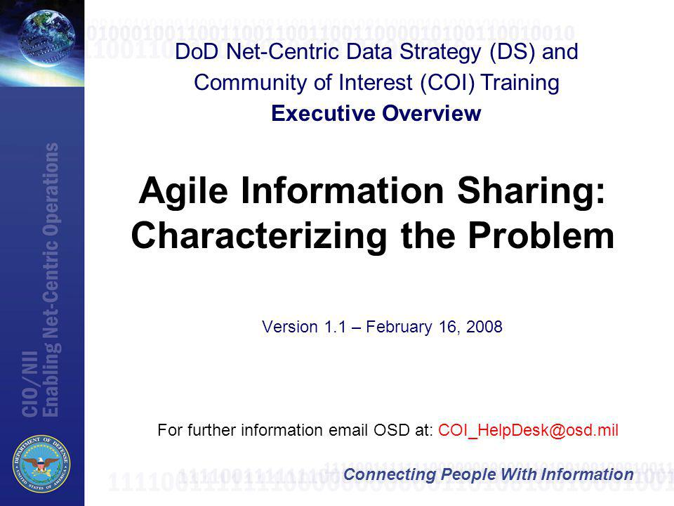 Connecting People With Information Agile Information Sharing: Characterizing the Problem For further information email OSD at: COI_HelpDesk@osd.mil DoD Net-Centric Data Strategy (DS) and Community of Interest (COI) Training Executive Overview Version 1.1 – February 16, 2008