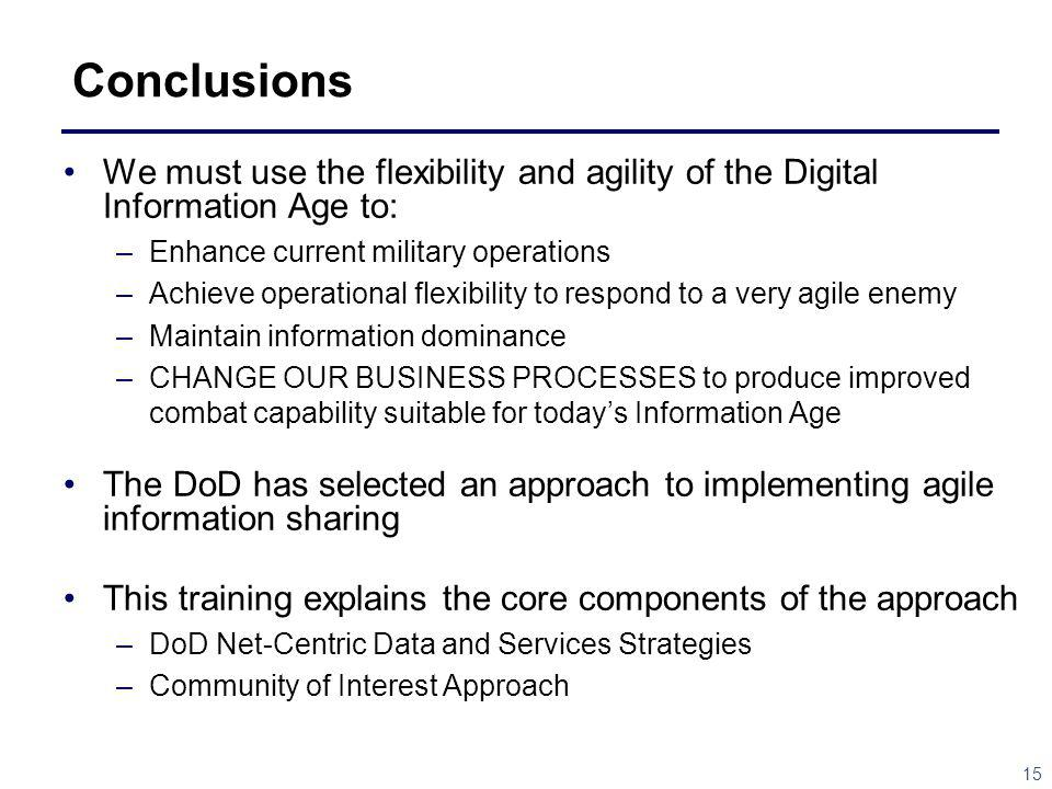 15 Conclusions We must use the flexibility and agility of the Digital Information Age to: –Enhance current military operations –Achieve operational flexibility to respond to a very agile enemy –Maintain information dominance –CHANGE OUR BUSINESS PROCESSES to produce improved combat capability suitable for todays Information Age The DoD has selected an approach to implementing agile information sharing This training explains the core components of the approach –DoD Net-Centric Data and Services Strategies –Community of Interest Approach