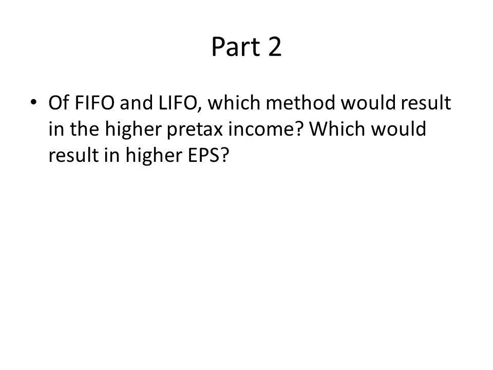 Part 2 Of FIFO and LIFO, which method would result in the higher pretax income? Which would result in higher EPS?