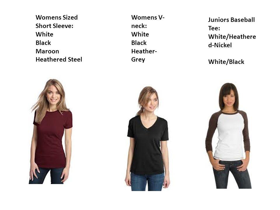 Womens Sized Short Sleeve: White Black Maroon Heathered Steel $13.00 Womens V- neck: White Black Heather- Grey Juniors Baseball Tee: White/Heathere d-Nickel White/Black