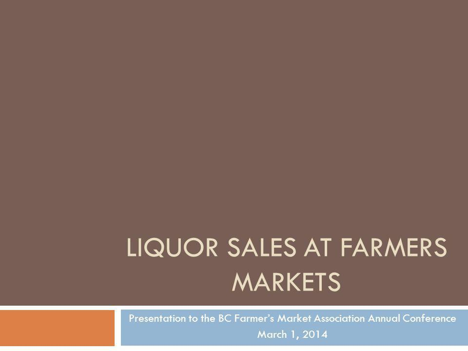 LIQUOR SALES AT FARMERS MARKETS Presentation to the BC Farmers Market Association Annual Conference March 1, 2014