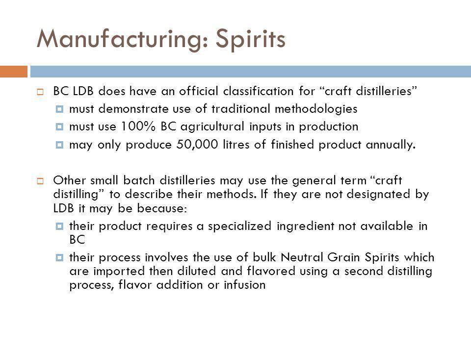 Manufacturing: Spirits BC LDB does have an official classification for craft distilleries must demonstrate use of traditional methodologies must use 100% BC agricultural inputs in production may only produce 50,000 litres of finished product annually.