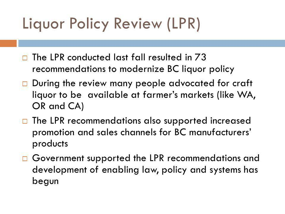 Liquor Policy Review (LPR) The LPR conducted last fall resulted in 73 recommendations to modernize BC liquor policy During the review many people advocated for craft liquor to be available at farmers markets (like WA, OR and CA) The LPR recommendations also supported increased promotion and sales channels for BC manufacturers products Government supported the LPR recommendations and development of enabling law, policy and systems has begun