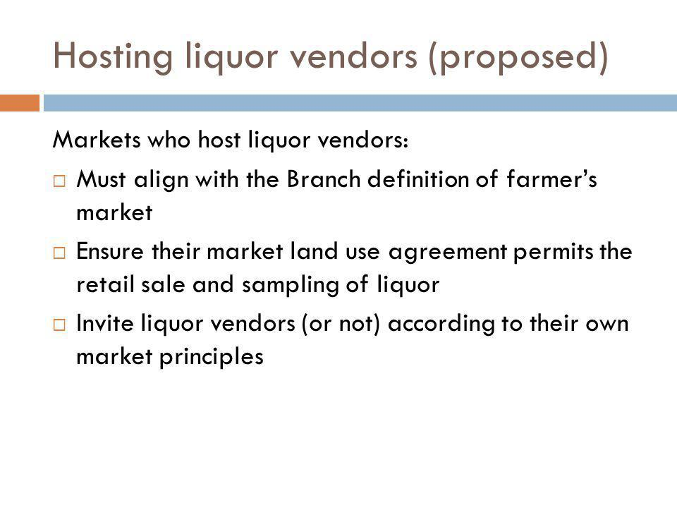 Hosting liquor vendors (proposed) Markets who host liquor vendors: Must align with the Branch definition of farmers market Ensure their market land use agreement permits the retail sale and sampling of liquor Invite liquor vendors (or not) according to their own market principles