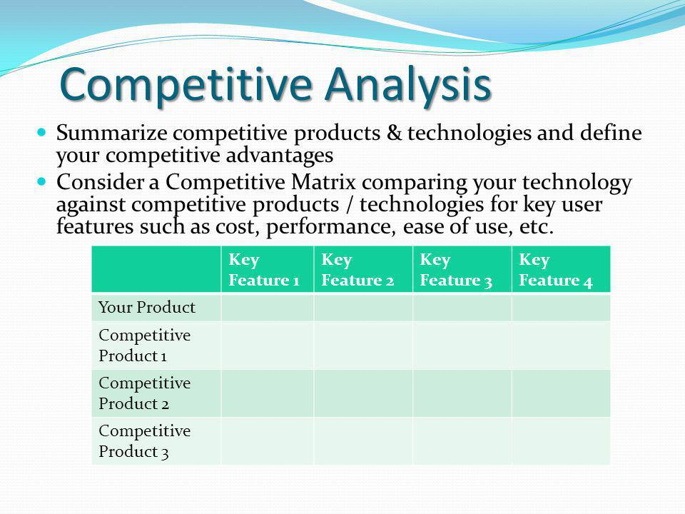 Competitive Analysis Summarize competitive products & technologies and define your competitive advantages Consider a Competitive Matrix comparing your technology against competitive products / technologies for key user features such as cost, performance, ease of use, etc.