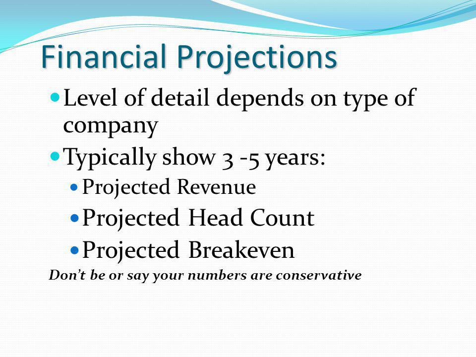 Financial Projections Level of detail depends on type of company Typically show 3 -5 years: Projected Revenue Projected Head Count Projected Breakeven Dont be or say your numbers are conservative