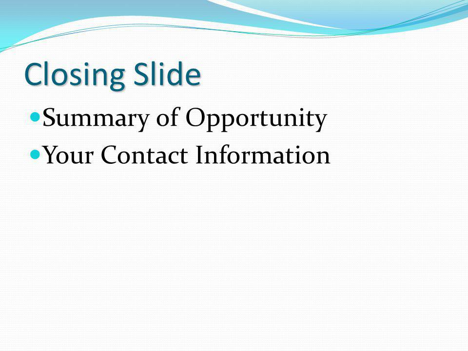 Closing Slide Summary of Opportunity Your Contact Information