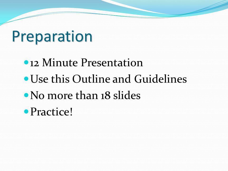 Preparation 12 Minute Presentation Use this Outline and Guidelines No more than 18 slides Practice!