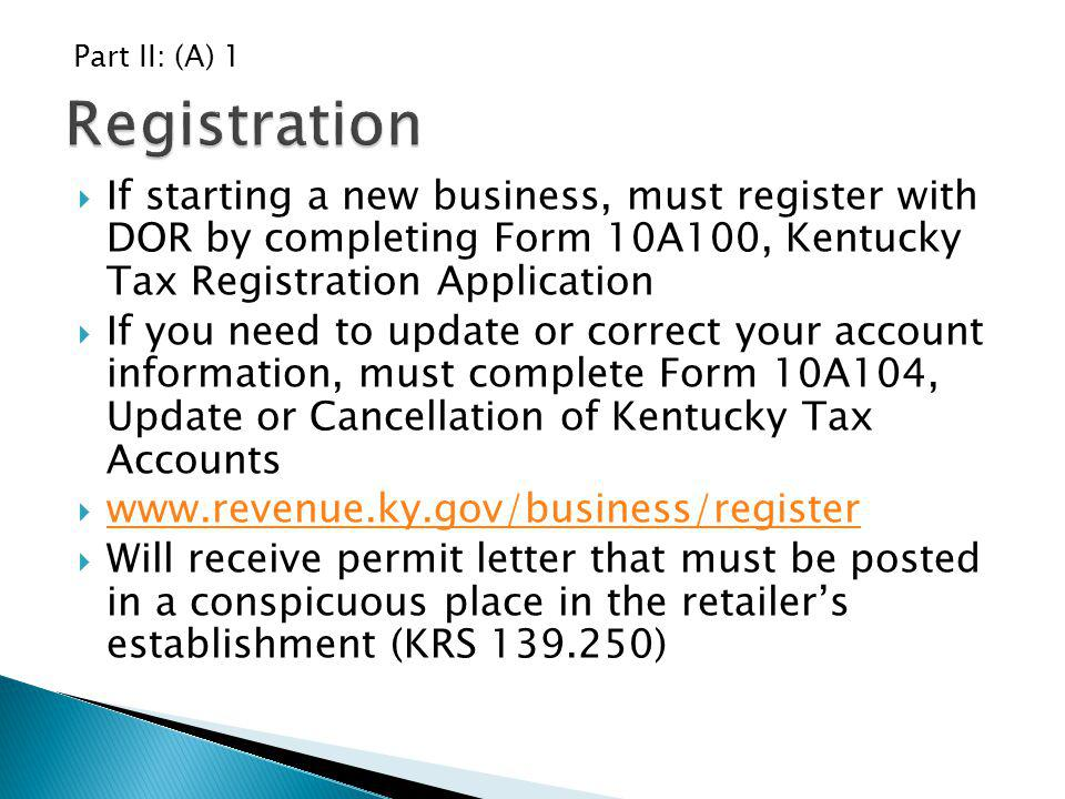 If starting a new business, must register with DOR by completing Form 10A100, Kentucky Tax Registration Application If you need to update or correct y