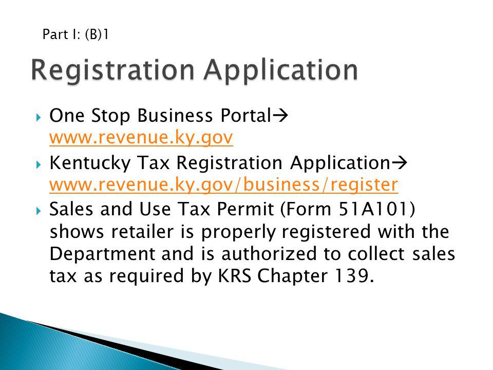 One Stop Business Portal www.revenue.ky.gov www.revenue.ky.gov Kentucky Tax Registration Application www.revenue.ky.gov/business/register www.revenue.ky.gov/business/register Sales and Use Tax Permit (Form 51A101) shows retailer is properly registered with the Department and is authorized to collect sales tax as required by KRS Chapter 139.