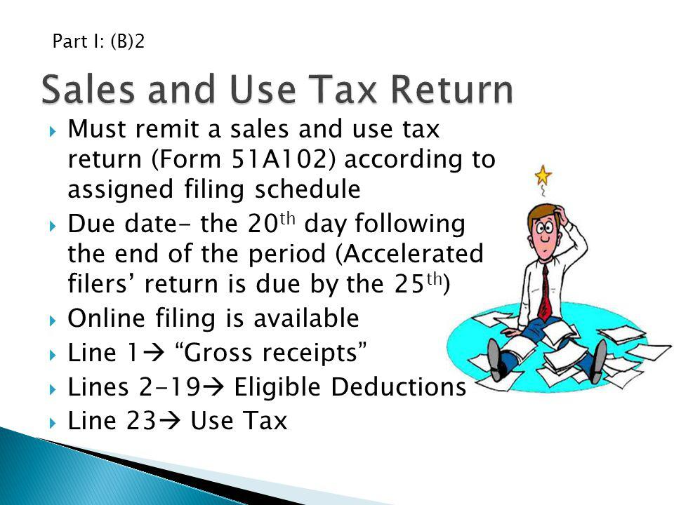 Must remit a sales and use tax return (Form 51A102) according to assigned filing schedule Due date- the 20 th day following the end of the period (Acc
