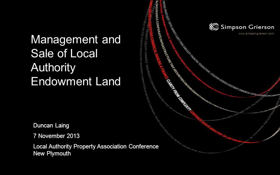 www.simpsongrierson.com Management and Sale of Local Authority Endowment Land Duncan Laing 7 November 2013 Local Authority Property Association Confer