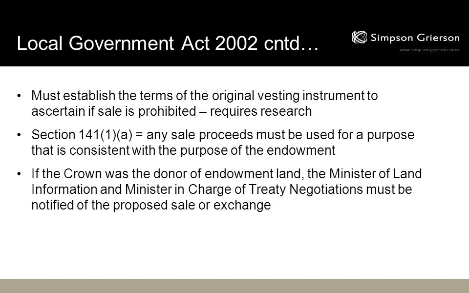 www.simpsongrierson.com Local Government Act 2002 cntd… Must establish the terms of the original vesting instrument to ascertain if sale is prohibited – requires research Section 141(1)(a) = any sale proceeds must be used for a purpose that is consistent with the purpose of the endowment If the Crown was the donor of endowment land, the Minister of Land Information and Minister in Charge of Treaty Negotiations must be notified of the proposed sale or exchange