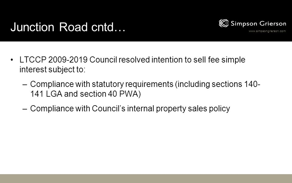 www.simpsongrierson.com Junction Road cntd… LTCCP 2009-2019 Council resolved intention to sell fee simple interest subject to: –Compliance with statutory requirements (including sections 140- 141 LGA and section 40 PWA) –Compliance with Councils internal property sales policy