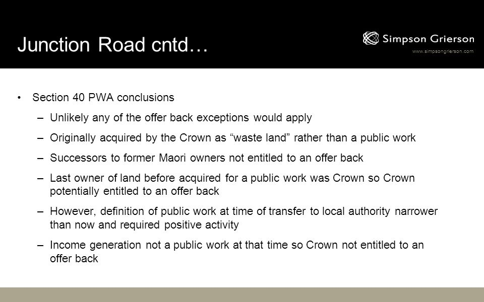 www.simpsongrierson.com Junction Road cntd… Section 40 PWA conclusions –Unlikely any of the offer back exceptions would apply –Originally acquired by the Crown as waste land rather than a public work –Successors to former Maori owners not entitled to an offer back –Last owner of land before acquired for a public work was Crown so Crown potentially entitled to an offer back –However, definition of public work at time of transfer to local authority narrower than now and required positive activity –Income generation not a public work at that time so Crown not entitled to an offer back