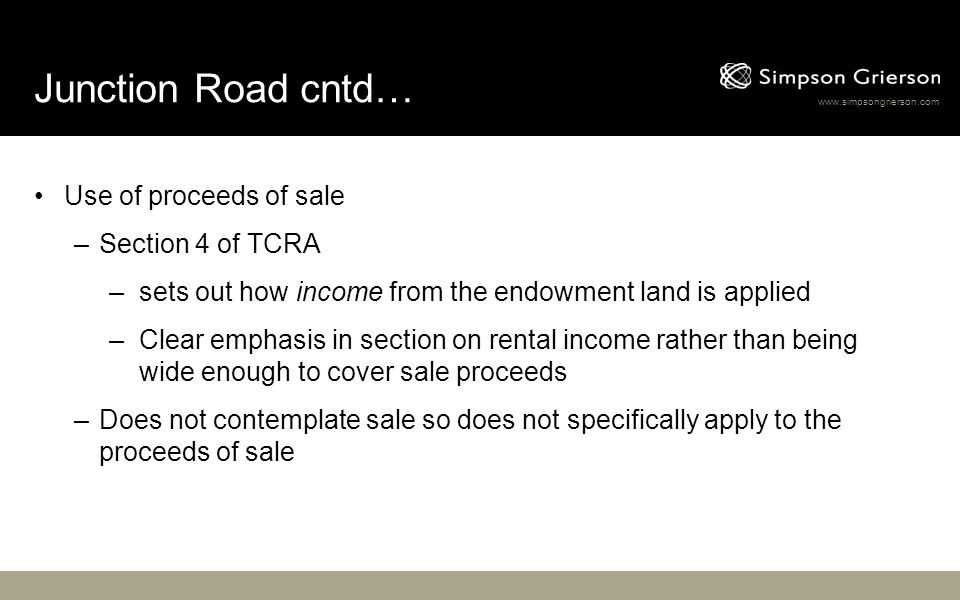 www.simpsongrierson.com Junction Road cntd… Use of proceeds of sale –Section 4 of TCRA –sets out how income from the endowment land is applied –Clear