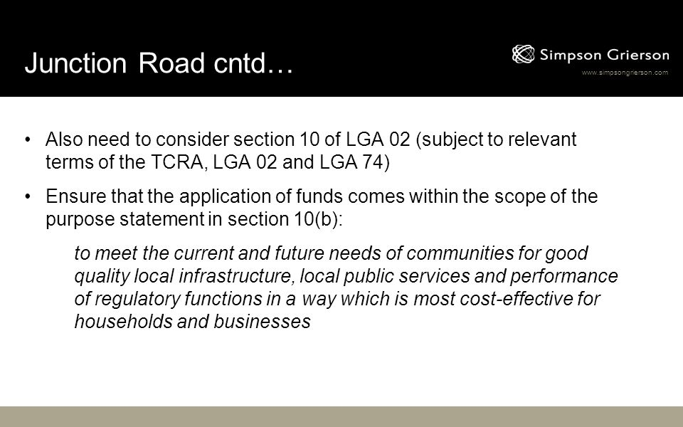 www.simpsongrierson.com Junction Road cntd… Also need to consider section 10 of LGA 02 (subject to relevant terms of the TCRA, LGA 02 and LGA 74) Ensure that the application of funds comes within the scope of the purpose statement in section 10(b): to meet the current and future needs of communities for good quality local infrastructure, local public services and performance of regulatory functions in a way which is most cost-effective for households and businesses