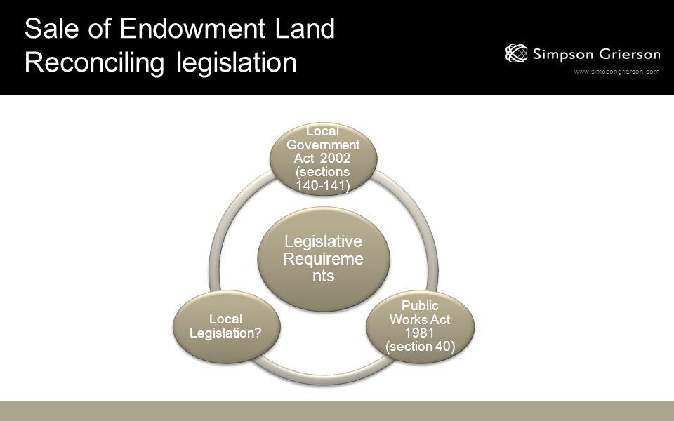 www.simpsongrierson.com Sale of Endowment Land Reconciling legislation Legislative Requireme nts Local Government Act 2002 (sections 140-141) Public W