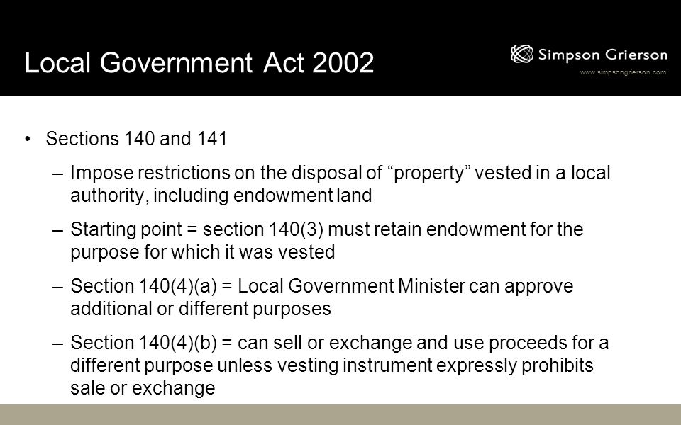 www.simpsongrierson.com Local Government Act 2002 Sections 140 and 141 –Impose restrictions on the disposal of property vested in a local authority, including endowment land –Starting point = section 140(3) must retain endowment for the purpose for which it was vested –Section 140(4)(a) = Local Government Minister can approve additional or different purposes –Section 140(4)(b) = can sell or exchange and use proceeds for a different purpose unless vesting instrument expressly prohibits sale or exchange