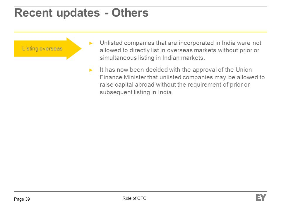 Role of CFO Page 39 Recent updates - Others Listing overseas Unlisted companies that are incorporated in India were not allowed to directly list in ov
