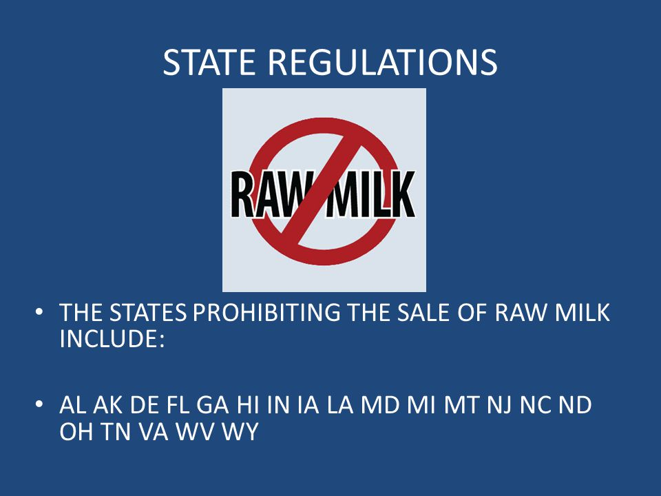 STATE REGULATIONS THE STATES PROHIBITING THE SALE OF RAW MILK INCLUDE: AL AK DE FL GA HI IN IA LA MD MI MT NJ NC ND OH TN VA WV WY
