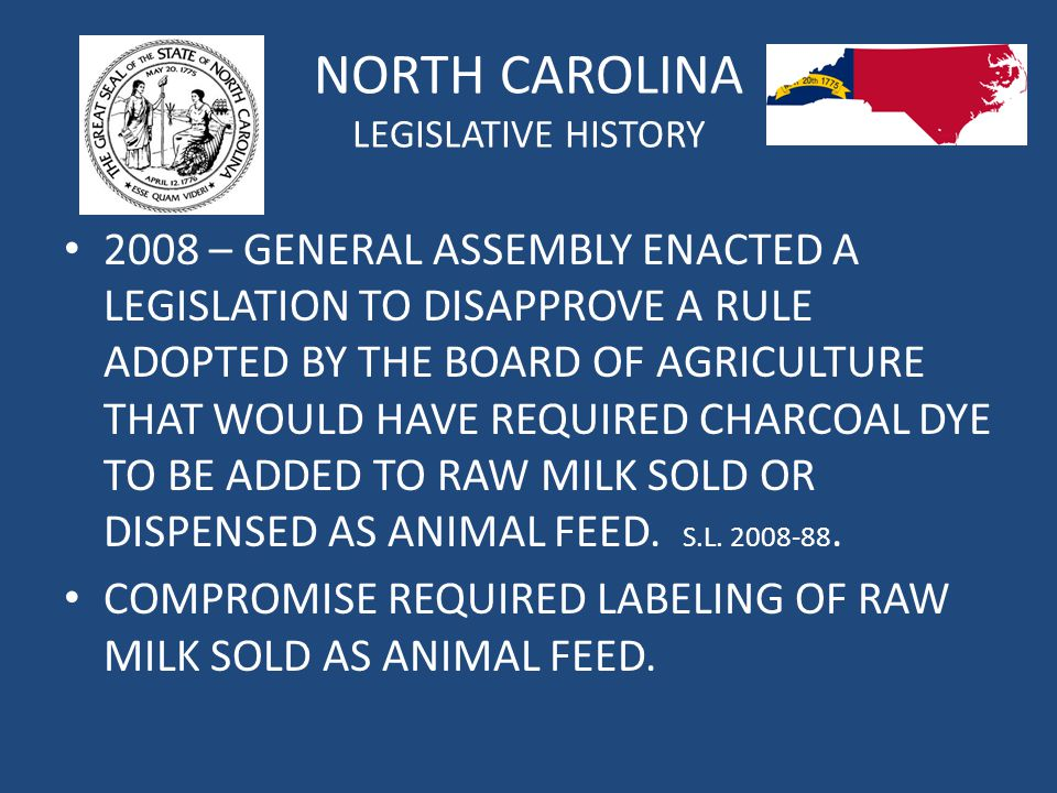 NORTH CAROLINA LEGISLATIVE HISTORY 2008 – GENERAL ASSEMBLY ENACTED A LEGISLATION TO DISAPPROVE A RULE ADOPTED BY THE BOARD OF AGRICULTURE THAT WOULD HAVE REQUIRED CHARCOAL DYE TO BE ADDED TO RAW MILK SOLD OR DISPENSED AS ANIMAL FEED.