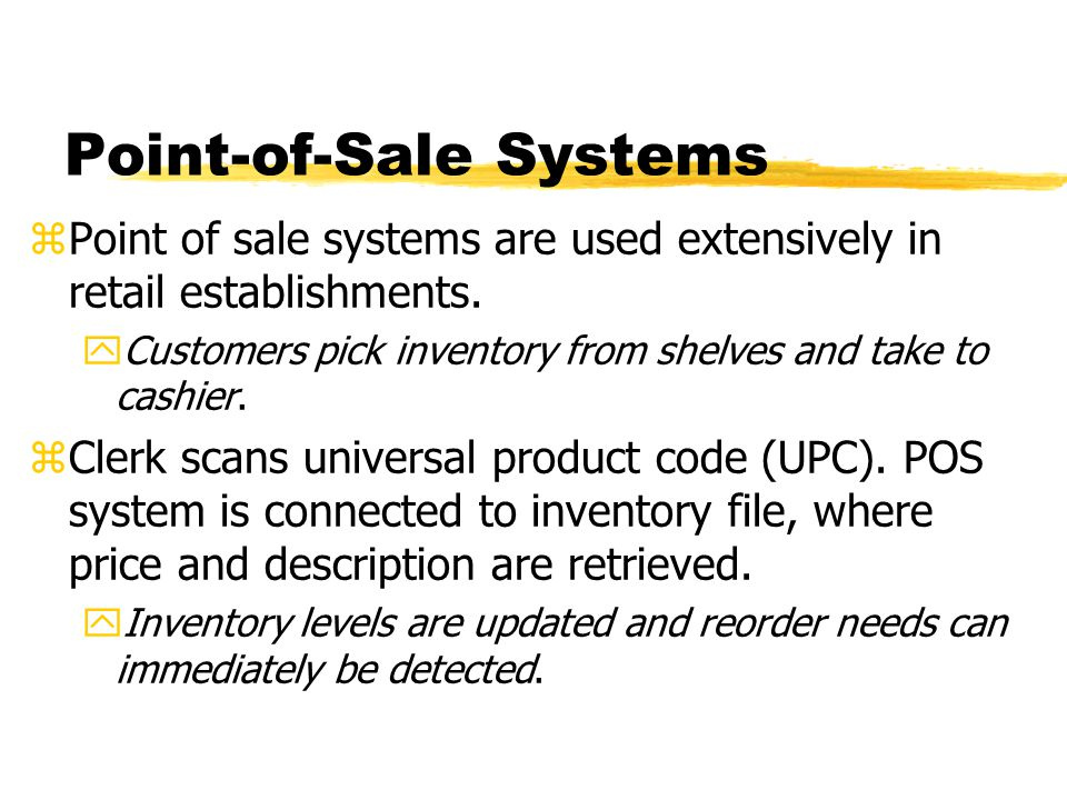 Point-of-Sale Systems zPoint of sale systems are used extensively in retail establishments. yCustomers pick inventory from shelves and take to cashier
