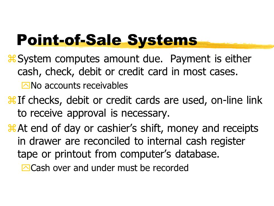 Point-of-Sale Systems zSystem computes amount due. Payment is either cash, check, debit or credit card in most cases. yNo accounts receivables zIf che