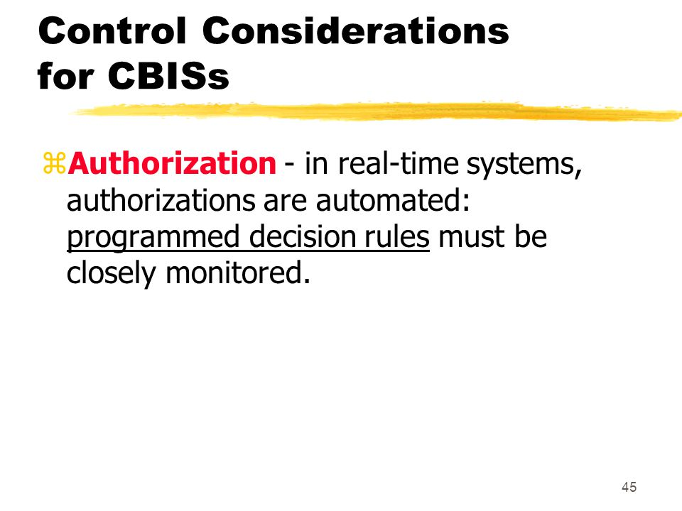 Control Considerations for CBISs zAuthorization - in real-time systems, authorizations are automated: programmed decision rules must be closely monito