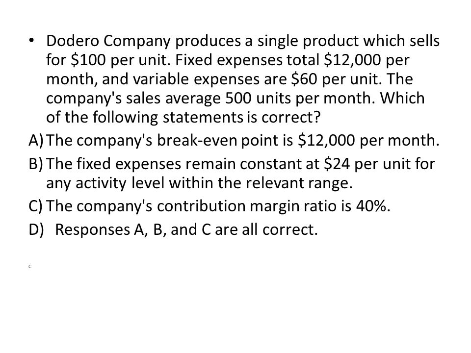 Dodero Company produces a single product which sells for $100 per unit. Fixed expenses total $12,000 per month, and variable expenses are $60 per unit