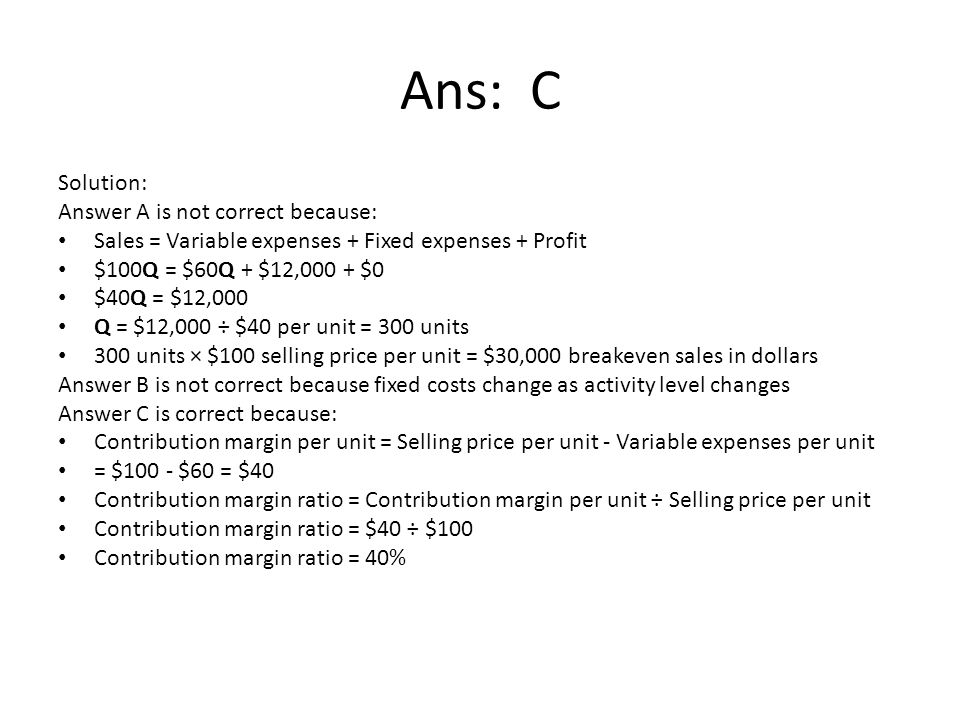 Ans: C Solution: Answer A is not correct because: Sales = Variable expenses + Fixed expenses + Profit $100Q = $60Q + $12,000 + $0 $40Q = $12,000 Q = $