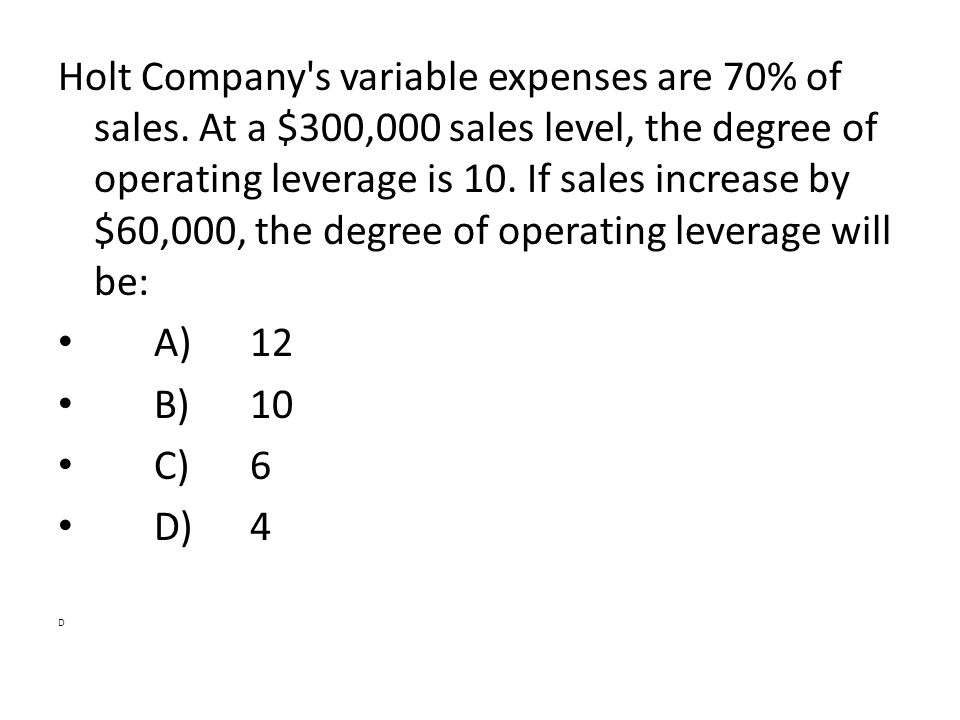 Holt Company's variable expenses are 70% of sales. At a $300,000 sales level, the degree of operating leverage is 10. If sales increase by $60,000, th