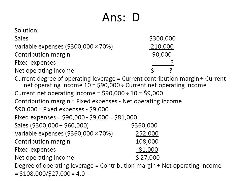 Ans: D Solution: Sales $300,000 Variable expenses ($300,000 × 70%) 210,000 Contribution margin 90,000 Fixed expenses ? Net operating income $ ? Curren