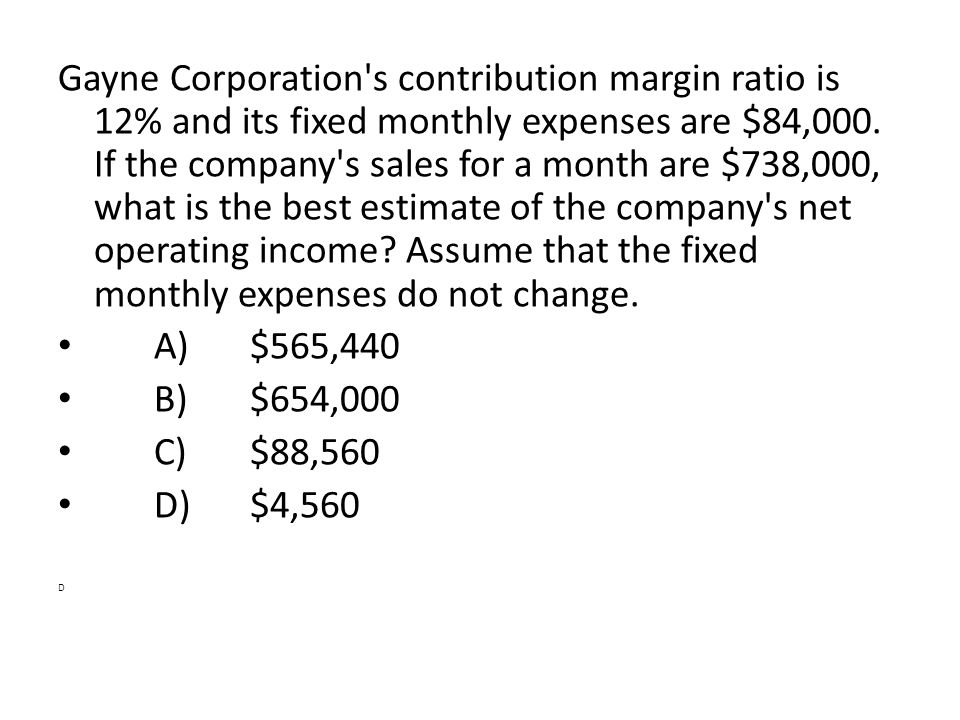 Gayne Corporation's contribution margin ratio is 12% and its fixed monthly expenses are $84,000. If the company's sales for a month are $738,000, what