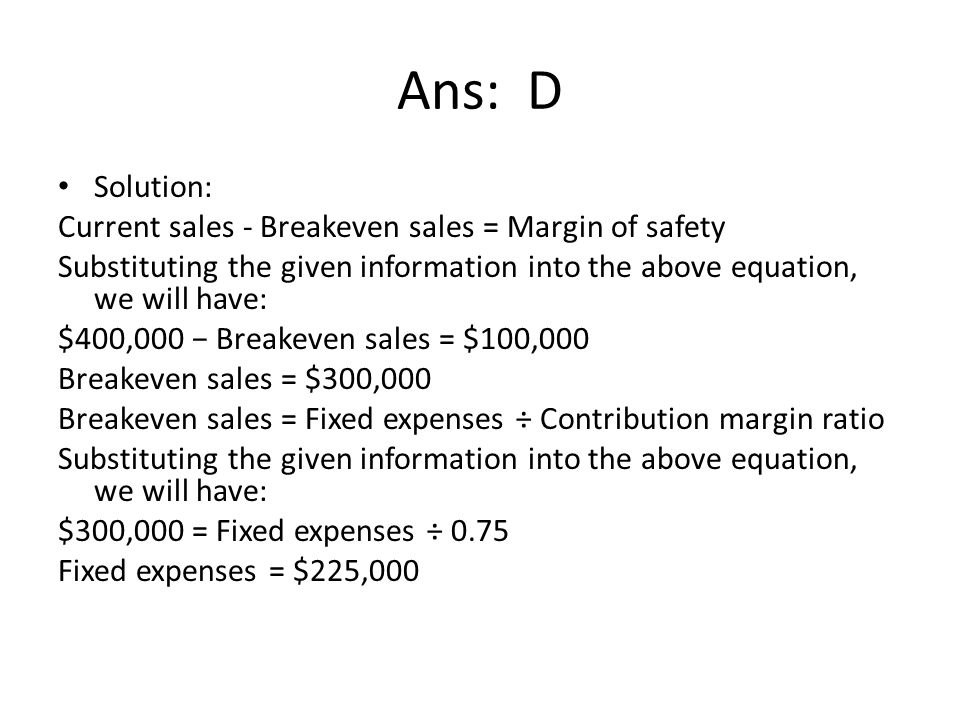 Ans: D Solution: Current sales - Breakeven sales = Margin of safety Substituting the given information into the above equation, we will have: $400,000