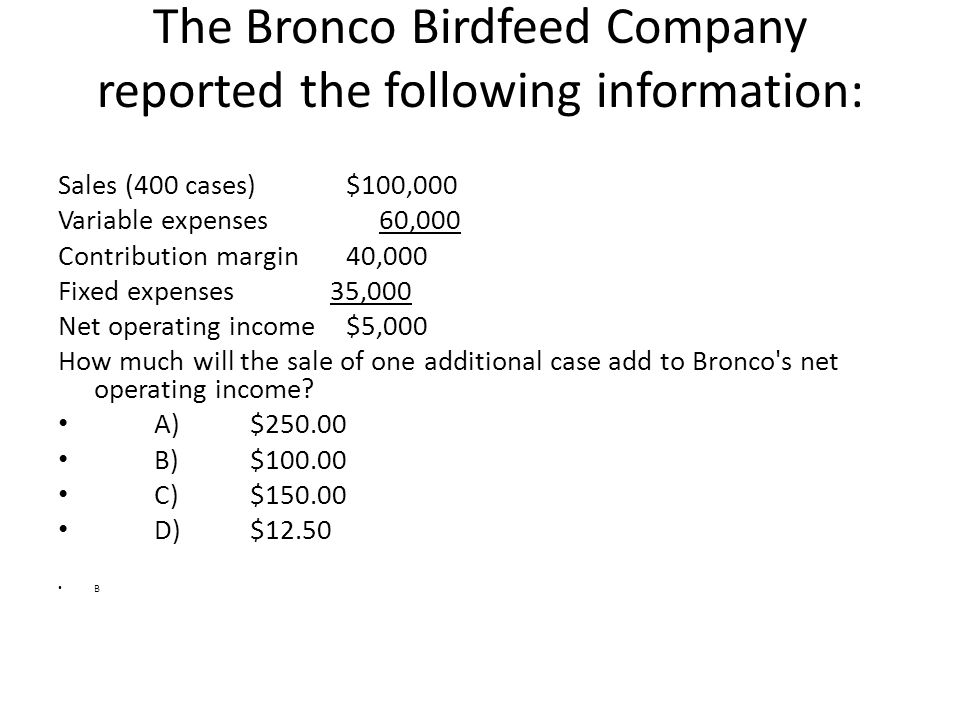 The Bronco Birdfeed Company reported the following information: Sales (400 cases)$100,000 Variable expenses 60,000 Contribution margin40,000 Fixed exp