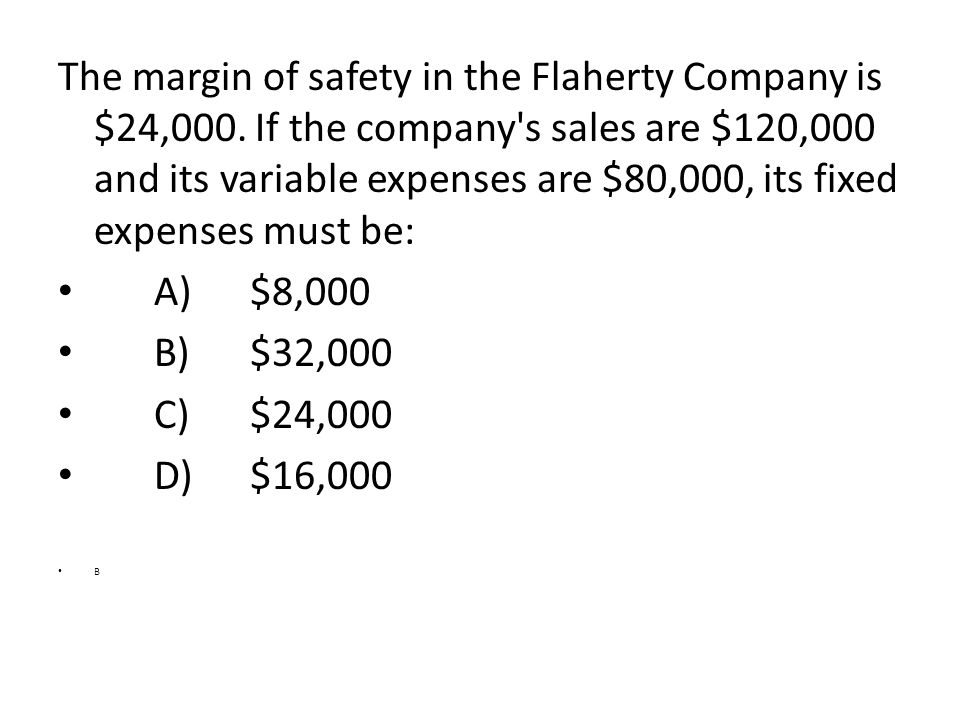 The margin of safety in the Flaherty Company is $24,000. If the company's sales are $120,000 and its variable expenses are $80,000, its fixed expenses