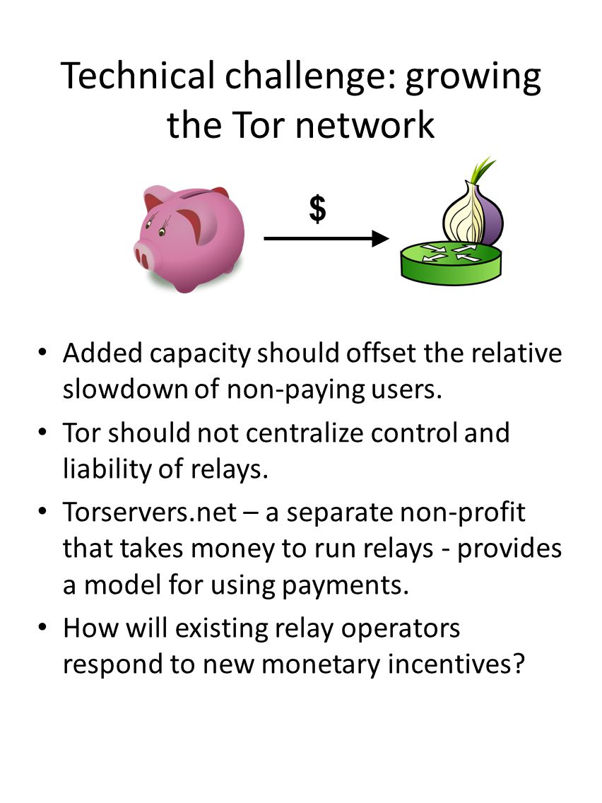Technical challenge: growing the Tor network Added capacity should offset the relative slowdown of non-paying users. Tor should not centralize control