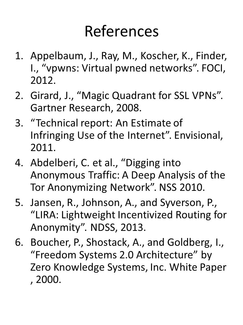 References 1.Appelbaum, J., Ray, M., Koscher, K., Finder, I., vpwns: Virtual pwned networks. FOCI, 2012. 2.Girard, J., Magic Quadrant for SSL VPNs. Ga