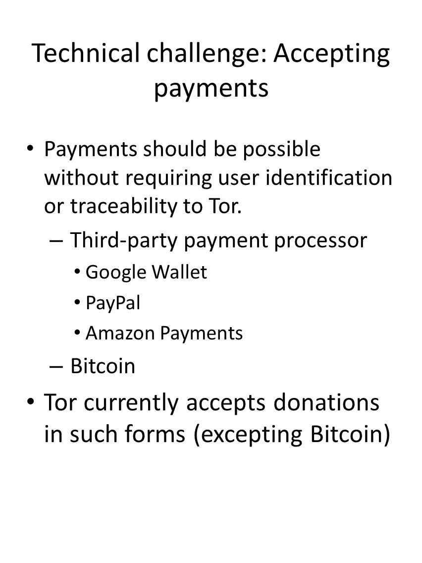 Technical challenge: Accepting payments Payments should be possible without requiring user identification or traceability to Tor. – Third-party paymen