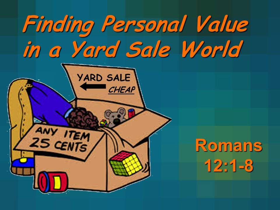Finding Personal Value in a Yard Sale World Romans 12:1-8