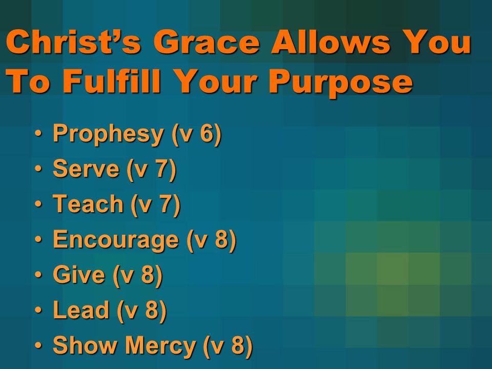 Christs Grace Allows You To Fulfill Your Purpose Prophesy (v 6)Prophesy (v 6) Serve (v 7)Serve (v 7) Teach (v 7)Teach (v 7) Encourage (v 8)Encourage (v 8) Give (v 8)Give (v 8) Lead (v 8)Lead (v 8) Show Mercy (v 8)Show Mercy (v 8)