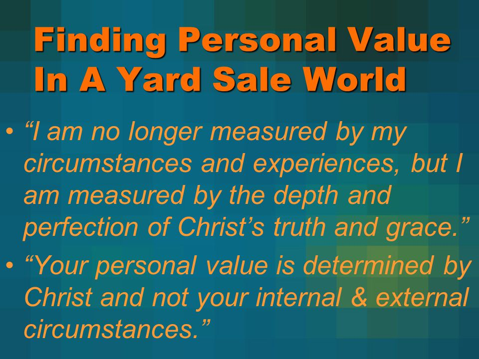 Finding Personal Value In A Yard Sale World I am no longer measured by my circumstances and experiences, but I am measured by the depth and perfection of Christs truth and grace.