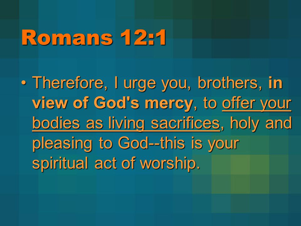 Romans 12:1 Therefore, I urge you, brothers, in view of God's mercy, to offer your bodies as living sacrifices, holy and pleasing to God--this is your
