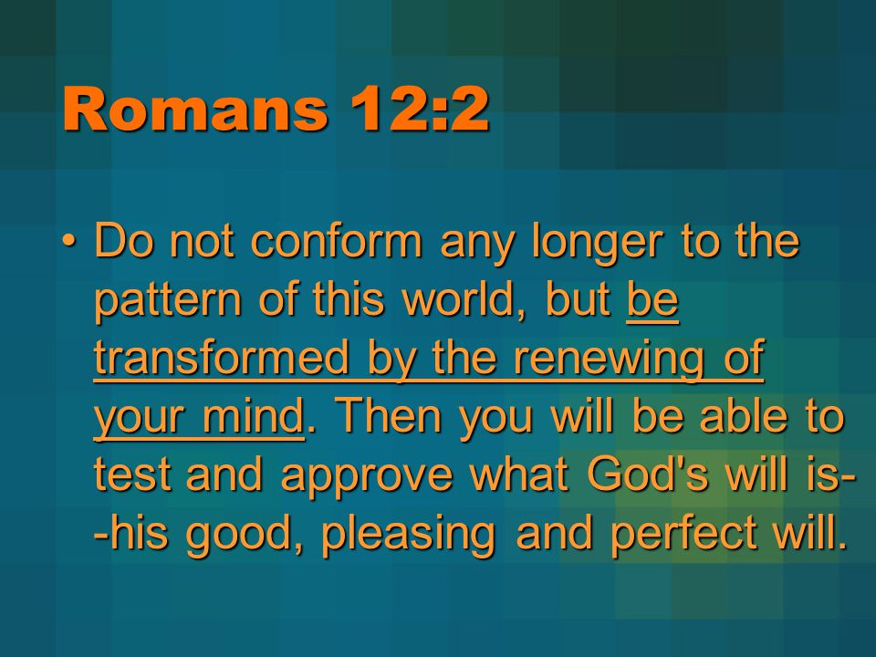 Romans 12:2 Do not conform any longer to the pattern of this world, but be transformed by the renewing of your mind. Then you will be able to test and