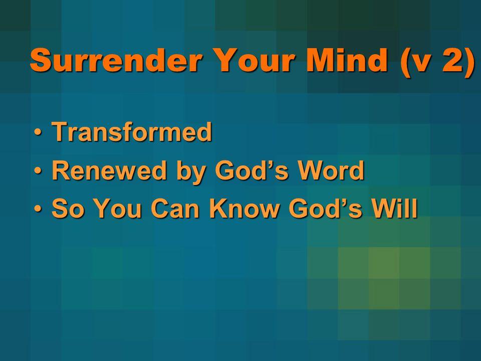 Surrender Your Mind (v 2) TransformedTransformed Renewed by Gods WordRenewed by Gods Word So You Can Know Gods WillSo You Can Know Gods Will