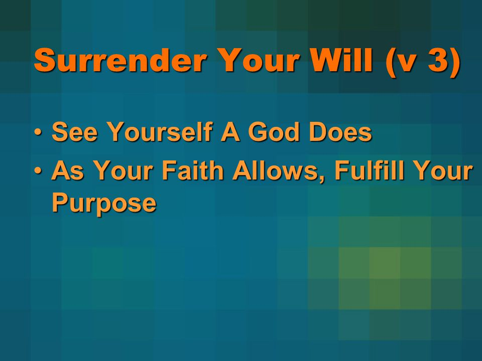 Surrender Your Will (v 3) See Yourself A God DoesSee Yourself A God Does As Your Faith Allows, Fulfill Your PurposeAs Your Faith Allows, Fulfill Your