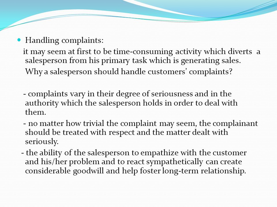 Handling complaints: it may seem at first to be time-consuming activity which diverts a salesperson from his primary task which is generating sales. W