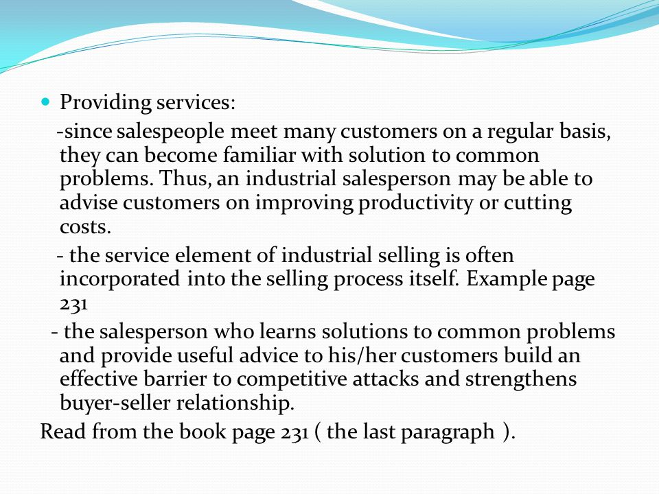 Providing services: -since salespeople meet many customers on a regular basis, they can become familiar with solution to common problems. Thus, an ind